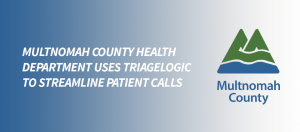 Multnomah County Health Department uses TriageLogic® to Streamline Patient Calls and Save Unnecessary ER visits