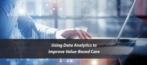 Using Data Analytics to Improve Value-Based Care