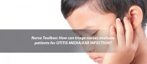 Nurse Toolbox: How Can Triage Nurses Evaluate Patients for Otitis Media/ Ear Infection?