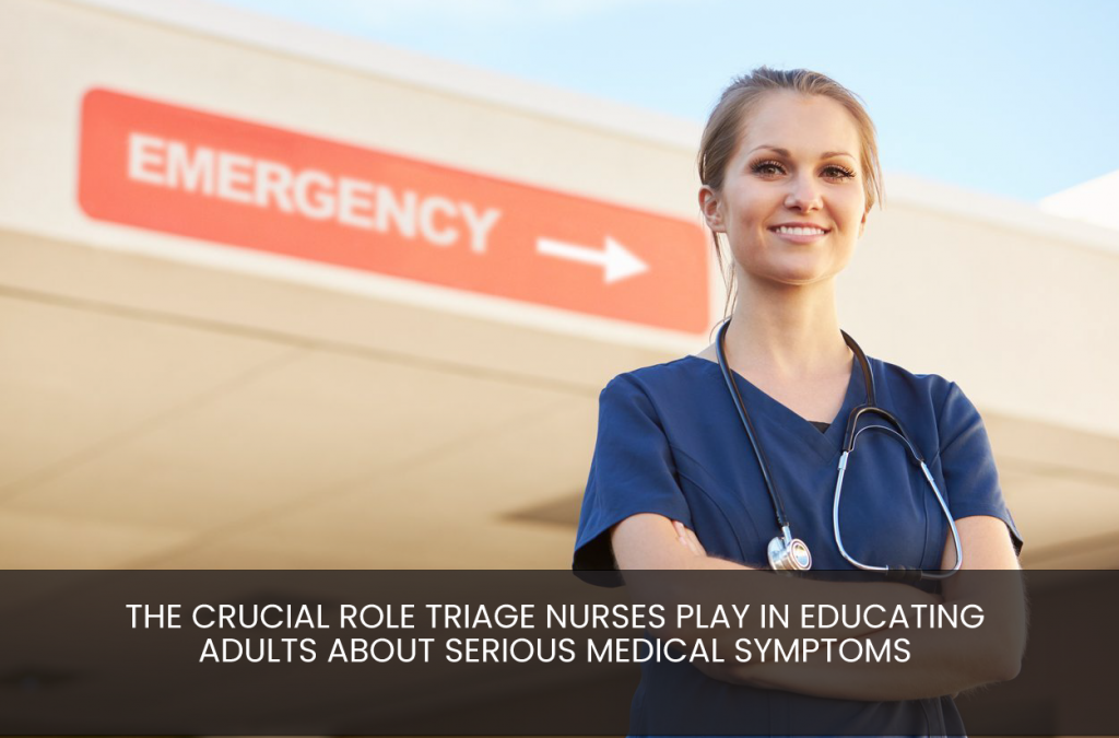 The Crucial Role Triage Nurses Play In Educating Adults About Serious Medical Symptoms
