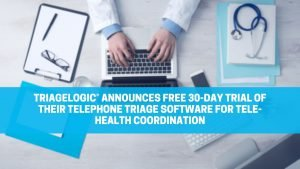 TriageLogic® Announces Free 30-Day Trial of Their Telephone Triage Software for Telehealth Coordination