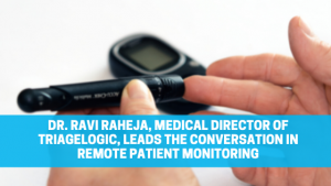 Read more about the article Dr. Ravi Raheja, Medical Director of TriageLogic, Leads the Conversation in Remote Patient Monitoring