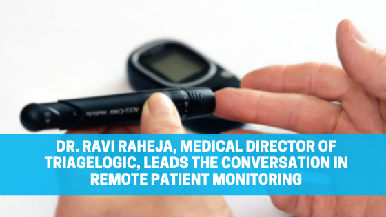 Dr. Ravi Raheja, Medical Director of TriageLogic, Leads the Conversation in Remote Patient Monitoring