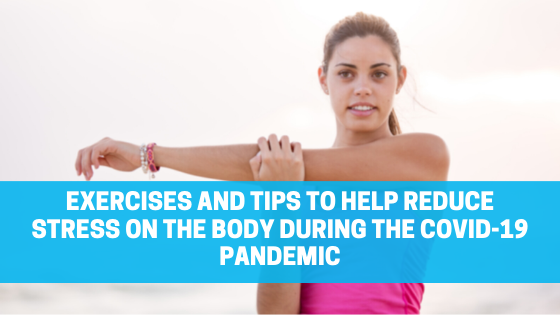 Exercises and Tips to Help Reduce Stress on the Body During the COVID-19 Pandemic