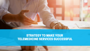 Strategy to Make Your Telemedicine Services Successful