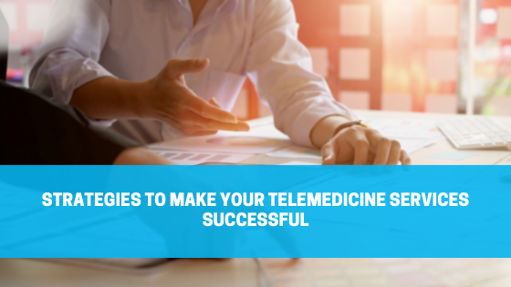 Strategies to Make Your Telemedicine Services Successful