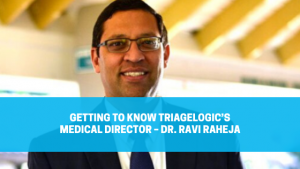 Getting to Know TriageLogic's Medical Director – Dr. Ravi Raheja