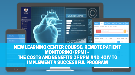 New Learning Center Course: Remote Patient Monitoring (RPM) – The Costs and Benefits of RPM and How to Implement a Successful Program
