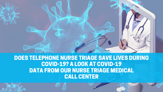 Does Telephone Nurse Triage Save Lives during COVID-19? A Look at COVID-19 Data from our Nurse Triage Medical Call Center